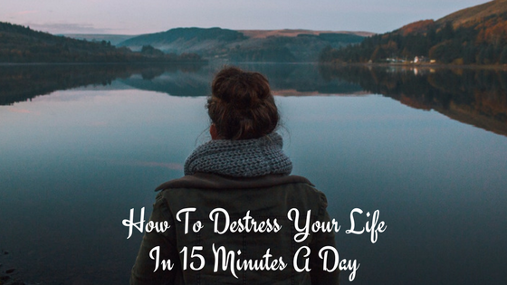 How to DeStress Your Life In Just 15 Minutes a Day