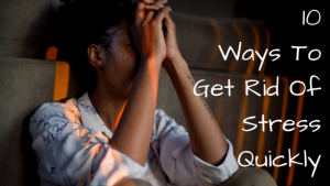 Top Ten Ways To Get Rid Of Stress Quickly