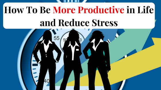 How To Be More Productive In Life And Reduce Stress