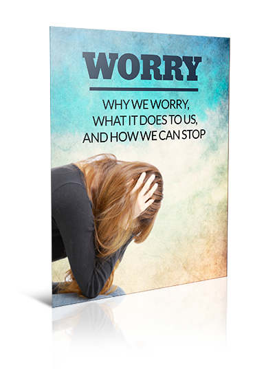 Worry- Why We Worry, What It Does To Us and How We Can Stop