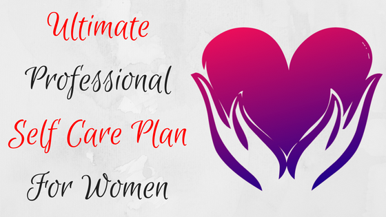 Revealed! A Professional Self Care Plan for Women on the Go!
