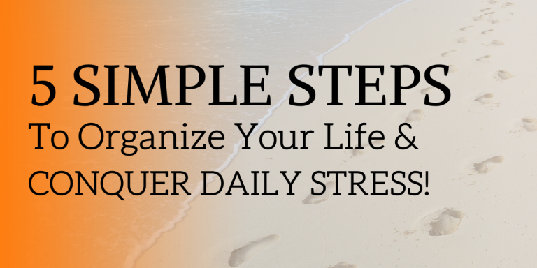 Steps to Organize Your Life & Conquer Daily Stress